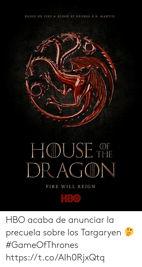 The Fire: BASED ON FIRE & BLOOD BY GEORGER.R. MARTIN  HOUSE  DRAGON  OF  THE  FIRE WILL REIGN  НВо HBO acaba de anunciar la precuela sobre los Targaryen  🤔 #GameOfThrones https://t.co/AIh0RjxQtq