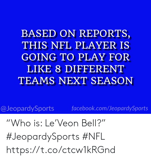 """Facebook, Nfl, and Sports: BASED ON REPORTS,  THIS NFL PLAYER IS  GOING TO PLAY FOR  LIKE 8 DIFFERENT  TEAMS NEXT SEASON  @JeopardySports facebook.com/JeopardySports """"Who is: Le'Veon Bell?"""" #JeopardySports #NFL https://t.co/ctcw1kRGnd"""