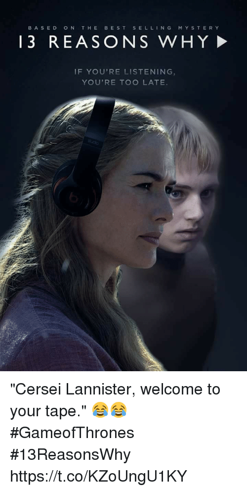 """Cersei Lannister: BASED  ON THE  BEST  SELL  N G  M Y S T E R Y  13 REASO N S WHY  IF YOU'RE LISTENING  YOU'RE TOO LATE """"Cersei Lannister, welcome to your tape."""" 😂😂 #GameofThrones #13ReasonsWhy https://t.co/KZoUngU1KY"""