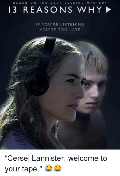 """Cersei Lannister: BASED ON THE BEST SELLING  MYSTERY  13 REASONS WHY!  IF YOU'RE LISTENING  YOU'RE TOO LATE """"Cersei Lannister, welcome to your tape."""" 😂😂"""