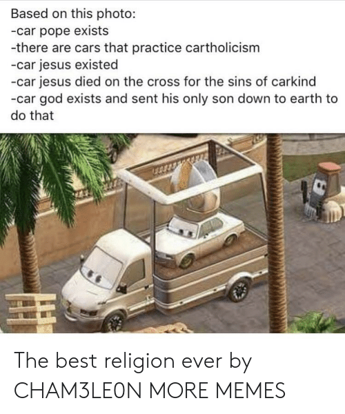 Cars, Dank, and God: Based on this photo:  -car pope exists  -there are cars that practice cartholicism  -car jesus existed  -car jesus died on the cross for the sins of carkind  -car god exists and sent his only son down to earth to  do that The best religion ever by CHAM3LE0N MORE MEMES