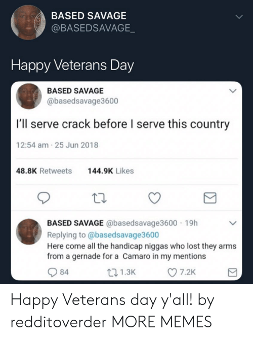 Camaro: BASED SAVAGE  @BASEDSAVAGE  Happy Veterans Day  BASED SAVAGE  @basedsavage3600  I'll serve crack before l serve this country  12:54 am 25 Jun 2018  48.8K Retweets44.9K Likes  BASED SAVAGE @basedsavage3600 19h  Replying to @basedsavage3600  Here come all the handicap niggas who lost they arms  from a gernade for a Camaro in my mentions  84  1.3K  7.2K Happy Veterans day y'all! by redditoverder MORE MEMES