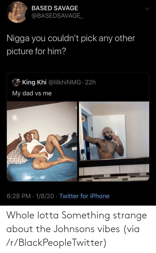 Savage: BASED SAVAGE  @BASEDSAVAGE_  Nigga you couldn't pick any other  picture for him?  King Khi @lilkhiNMG 22h  My dad vs me  6:28 PM · 1/8/20 · Twitter for iPhone Whole lotta Something strange about the Johnsons vibes (via /r/BlackPeopleTwitter)