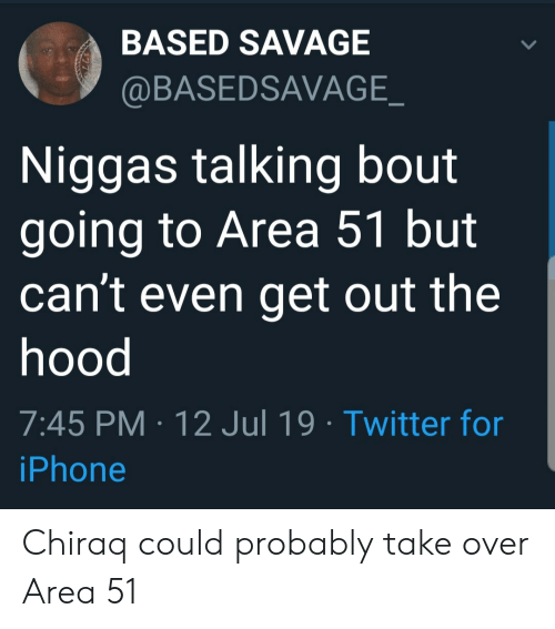 Take Over: BASED SAVAGE  @BASEDSAVAGE_  Niggas talking bout  going to Area 51 but  can't even get out the  hood  7:45 PM 12 Jul 19 Twitter for  iPhone Chiraq could probably take over Area 51