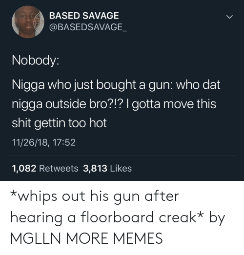 whips: BASED SAVAGE  @BASEDSAVAGE._  Nobody:  Nigga who just bought a gun: who dat  nigga outside bro?!? gotta move this  shit gettin too hot  11/26/18, 17:52  1,082 Retweets 3,813 Likes *whips out his gun after hearing a floorboard creak* by MGLLN MORE MEMES
