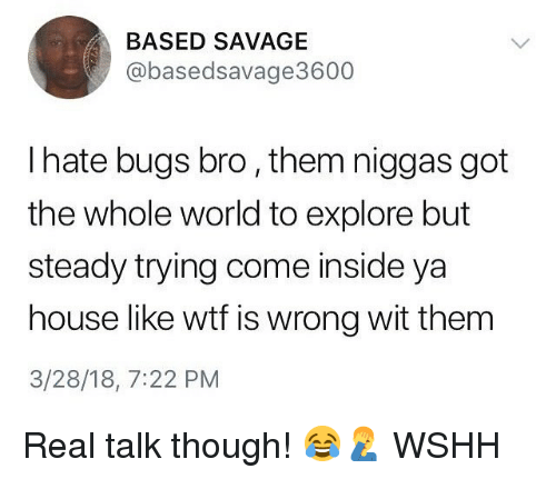 Wtf Is Wrong: BASED SAVAGE  @basedsavage3600  I hate bugs bro, them niggas got  the whole world to explore but  steady trying come inside ya  house like wtf is wrong wit thenm  3/28/18, 7:22 PM Real talk though! 😂🤦‍♂️ WSHH