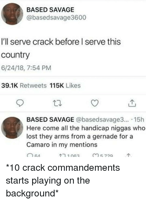 Camaro: BASED SAVAGE  @basedsavage3600  I'll serve crack before I serve this  country  6/24/18, 7:54 PM  39.1K Retweets 115K Likes  BASED SAVAGE @basedsavage3... 15h  Here come all the handicap niggas who  lost they arms from a gernade for a  Camaro in my mentions *10 crack commandements starts playing on the background*