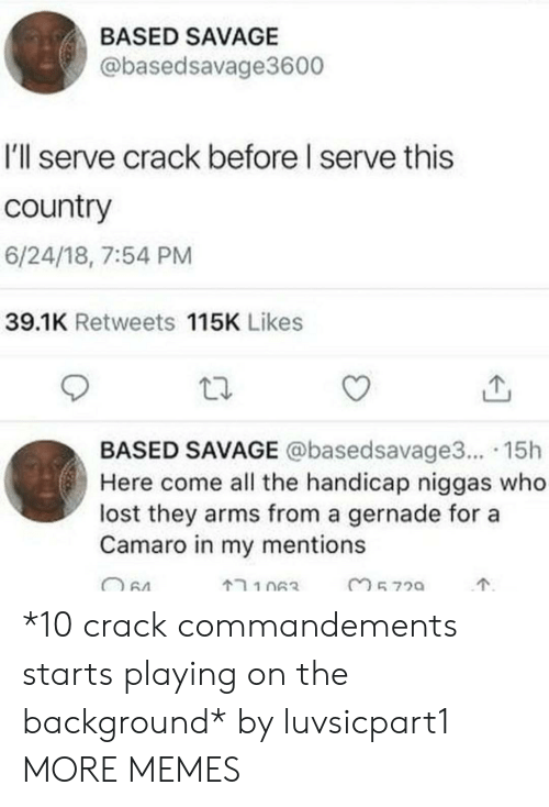 Camaro: BASED SAVAGE  @basedsavage3600  I'll serve crack before I serve this  country  6/24/18, 7:54 PM  39.1K Retweets 115K Likes  BASED SAVAGE @basedsavage3... 15h  Here come all the handicap niggas who  lost they arms from a gernade for a  Camaro in my mentions *10 crack commandements starts playing on the background* by luvsicpart1 MORE MEMES