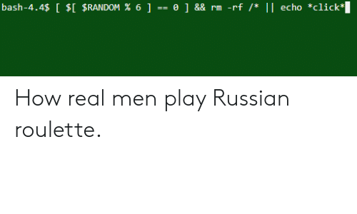 real men: bash-4.4$ [ $[ $RANDOM % 6] -= 0 ] && rm -rf /* || echo *click How real men play Russian roulette.