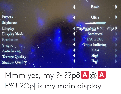 Borderless: Basic  Presets  Ultra  Brightness  Display  Display Mode  Resolution  rp8AAE! ?Opi  Borderless  1920 x 1080  Triple-buffering  V-sync  Antialiasing  SSAA  High  High  Texture Quality  Shadow Quality Mmm yes, my ?~??p8🅰️@🅰️E%! ?Op| is my main display