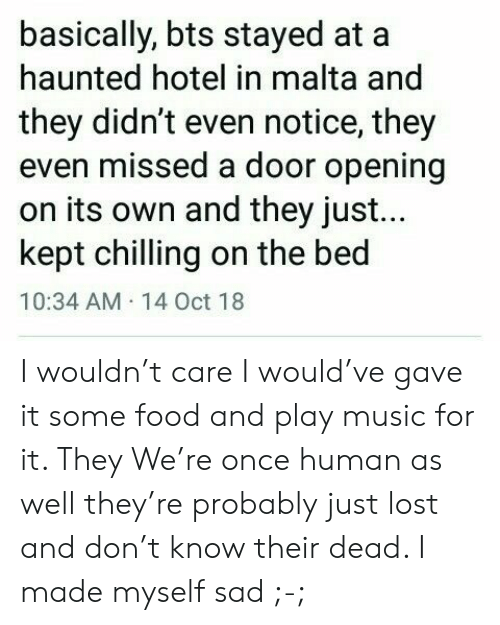 Hotel: basically, bts stayed at  haunted hotel in malta and  they didn't even notice, they  even missed a door opening  on its own and they just...  kept chilling on the bed  10:34 AM 14 Oct 18 I wouldn't care I would've gave it some food and play music for it. They We're once human as well they're probably just lost and don't know their dead. I made myself sad ;-;