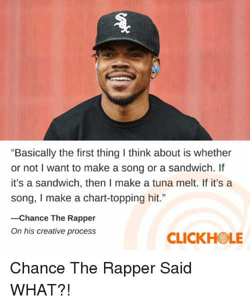 "Topping: ""Basically the first thing I think about is whether  or not I want to make a song or a sandwich. If  it's a sandwich, then I make a tuna melt. If it's a  song, I make a chart-topping hit.""  -Chance The Rapper  On his creative process  CLICKHOLE Chance The Rapper Said WHAT?!"