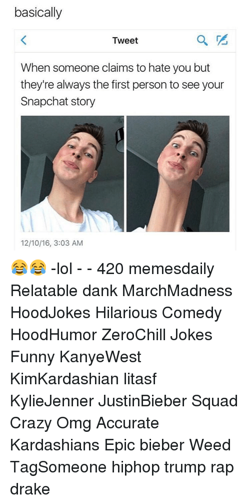 Relaters: basically  Tweet  When someone claims to hate you but  they're always the first person to see your  Snapchat story  12/10/16, 3:03 AM 😂😂 -lol - - 420 memesdaily Relatable dank MarchMadness HoodJokes Hilarious Comedy HoodHumor ZeroChill Jokes Funny KanyeWest KimKardashian litasf KylieJenner JustinBieber Squad Crazy Omg Accurate Kardashians Epic bieber Weed TagSomeone hiphop trump rap drake