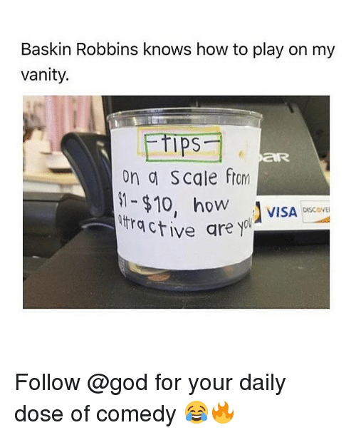 Your Daily Dose: Baskin Robbins knows how to play on my  vanity.  Ips  on a Scale ftom  -$10, ho VISA  ractive are yol  OW  DISCOVE Follow @god for your daily dose of comedy 😂🔥
