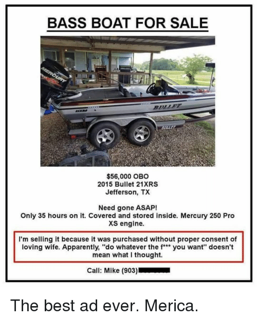 """What I Thought: BASS BOAT FOR SALE  SULLE  $56,000 OBO  2015 Bullet 21XRS  Jefferson, TX  Need gone ASAP!  Only 35 hours on it. Covered and stored inside. Mercury 250 Pro  XS engine.  I'm selling it because it was purchased without proper consent of  loving wife. Apparently, """"do whatever the f** you want"""" doesn't  mean what I thought.  Call: Mike (903) The best ad ever. Merica."""
