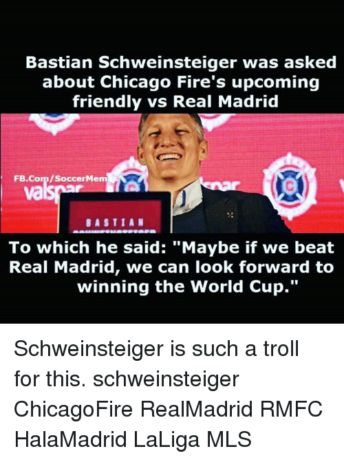 """Trollings: Bastian Schweinsteiger was asked  about Chicago Fire's upcoming  friendly vs Real Madrid  FB.Com/SoccerMem  va  BASTIAN  To which he said: """"Maybe if we beat  Real Madrid, we can look forward to  winning the World Cup."""" Schweinsteiger is such a troll for this. schweinsteiger ChicagoFire RealMadrid RMFC HalaMadrid LaLiga MLS"""
