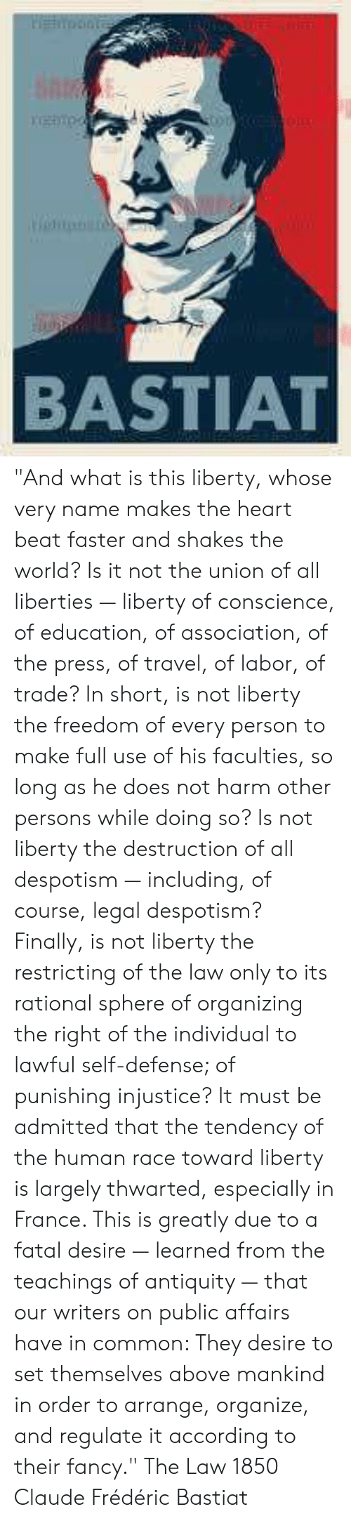 """despotism: BASTIAT """"And what is this liberty, whose very name makes the heart beat faster and shakes the world? Is it not the union of all liberties — liberty of conscience, of education, of association, of the press, of travel, of labor, of trade? In short, is not liberty the freedom of every person to make full use of his faculties, so long as he does not harm other persons while doing so? Is not liberty the destruction of all despotism — including, of course, legal despotism? Finally, is not liberty the restricting of the law only to its rational sphere of organizing the right of the individual to lawful self-defense; of punishing injustice?  It must be admitted that the tendency of the human race toward liberty is largely thwarted, especially in France. This is greatly due to a fatal desire — learned from the teachings of antiquity — that our writers on public affairs have in common: They desire to set themselves above mankind in order to arrange, organize, and regulate it according to their fancy.""""  The Law 1850 Claude Frédéric Bastiat"""