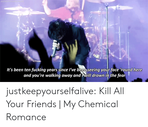 Friends, Fucking, and Tumblr: BASTREEPWOUN  It's been ten fucking years since l've been seeing your face 'round here  and you're walking away and will drown in the fear justkeepyourselfalive: Kill All Your Friends | My Chemical Romance