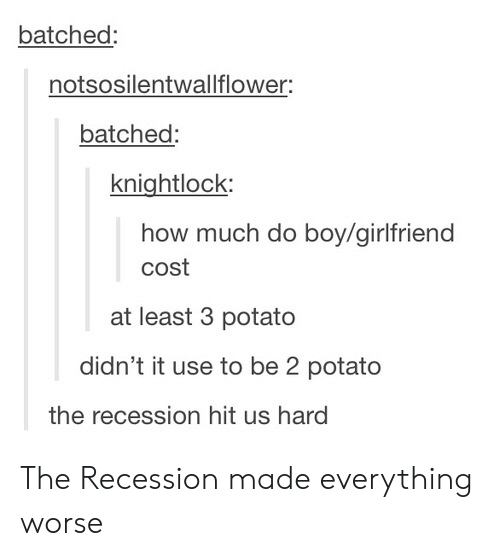 Potato, Girlfriend, and How: batched:  notsosilentwallflower:  batched  knightlock  how much do bov/girlfriend  cost  at least 3 potato  didn't it use to be 2 potato  the recession hit us hard The Recession made everything worse