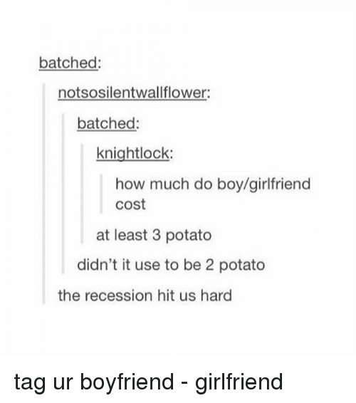 Potatoing: batched:  notsosilentwallflower  batched:  knightlock:  how much do boy/girlfriend  cost  at least 3 potato  didn't it use to be 2 potato  the recession hit us hard tag ur boyfriend - girlfriend