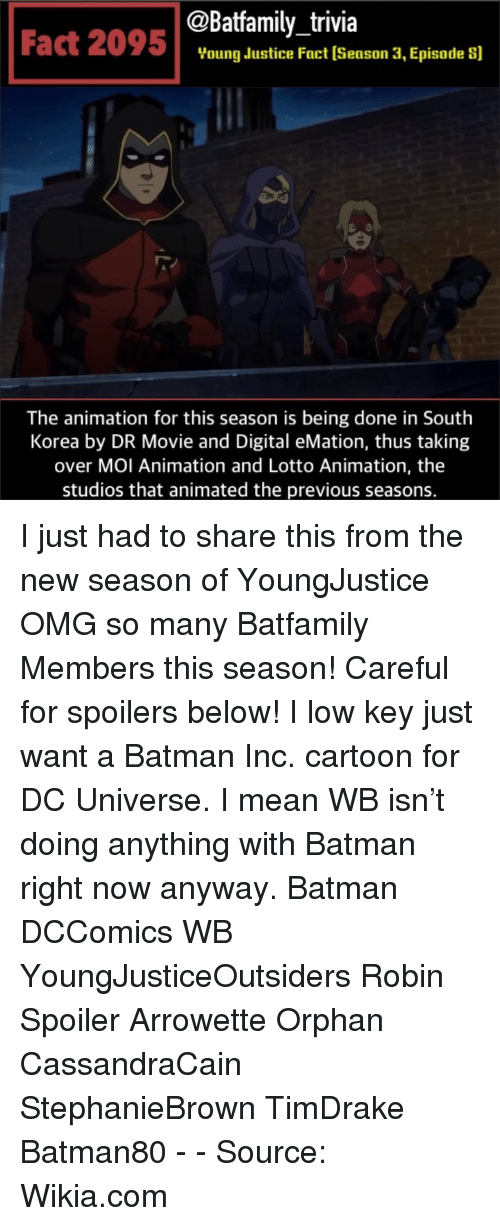 wikia: @Batfamily_trivia  Fact 2095Voung dustice Fact (Season 3, Episade s]  The animation for this season is being done in South  Korea by DR Movie and Digital eMation, thus taking  over MOI Animation and Lotto Animation, the  studios that animated the previous seasons. I just had to share this from the new season of YoungJustice OMG so many Batfamily Members this season! Careful for spoilers below! I low key just want a Batman Inc. cartoon for DC Universe. I mean WB isn't doing anything with Batman right now anyway. Batman DCComics WB YoungJusticeOutsiders Robin Spoiler Arrowette Orphan CassandraCain StephanieBrown TimDrake Batman80 - - Source: Wikia.com