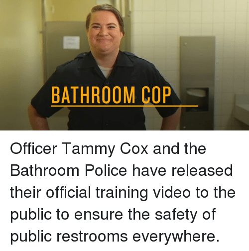 Offical: BATHROOM COP Officer Tammy Cox and the Bathroom Police have released their official training video to the public to ensure the safety of public restrooms everywhere.