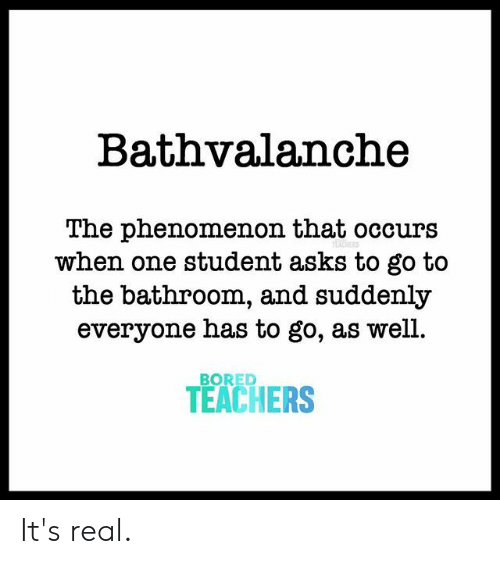 Phenomenon: Bathvalanche  The phenomenon that occurs  when one student asks to go to  the bathroom, and suddenly  everyone has to go, as well.  BORED  TEACHERS It's real.