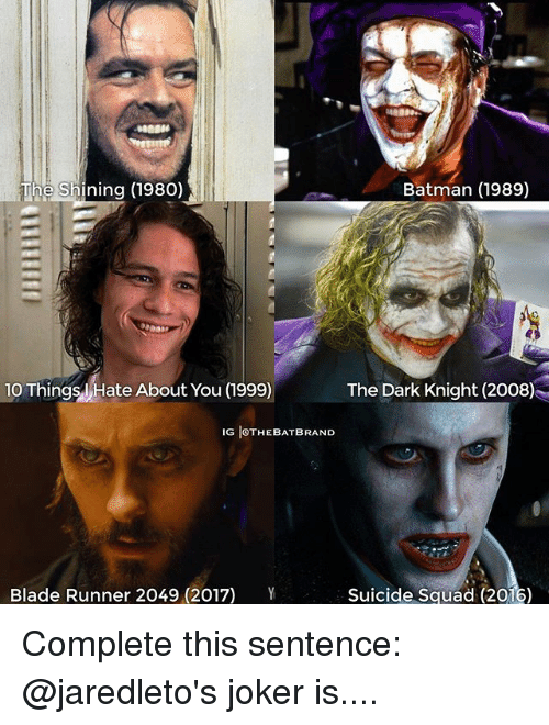 Blade Runner 2049: Batman (1989)  The Shining (1980)  10 Things Hate About You (999)  The Dark Knight (2008)  IG IOTHEBATBRAND  Y  Blade Runner 2049 (2017)  Suicide Squad (2016) Complete this sentence: @jaredleto's joker is....