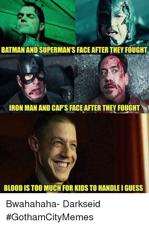 bwahahaha: BATMAN AND SUPERMAN'S FACEAFTER THEY FOUGHT  IRON MAN AND CAPS FACE AFTER THEY FOUGHT  BLOODISTOO MUCH FOR KIDS TO HANDLEIGUESS Bwahahaha- DarkseidΩ #GothamCityMemes