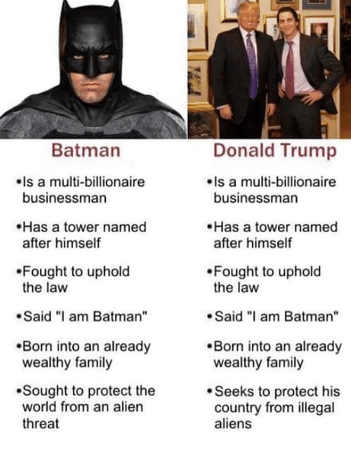 "Batman, Donald Trump, and Family: Batman  Donald Trump  Is a multi-billionaire  businessman  Is a multi-billionaire  businessman  Has a tower named  after himself  Has a tower named  after himself  Fought to uphold  the law  Fought to uphold  the law  Said ""I am Batman""  Said am Batman""  Born into an already  wealthy family  .Born into an already  wealthy family  Sought to protect the  world from an alien  threat  Seeks to protect his  country from illegal  aliens"
