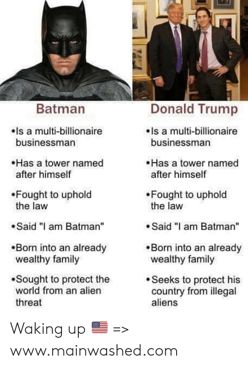 "Batman, Donald Trump, and Family: Batman  Donald Trump  ls a multi-billionaire  els a multi-billionaire  businessman  businessman  Has a tower named  after himself  Has a tower named  after himself  Fought to uphold  the law  Fought to uphold  the law  .Said ""I am Batman""  .Said ""I am Batman  Born into an already  wealthy family  Born into an already  wealthy family  .Sought to protect the  world from an alien  threat  Seeks to protect his  country from illegal  aliens Waking up 🇺🇸 => www.mainwashed.com"
