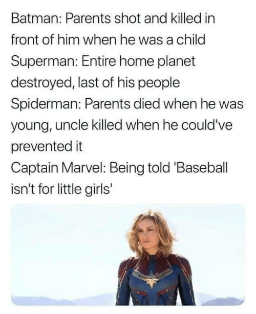 Baseball, Batman, and Girls: Batman: Parents shot and killed in  front of him when he was a child  Superman: Entire home planet  destroyed, last of his people  Spiderman: Parents died when he was  young, uncle killed when he could've  prevented it  Captain Marvel: Being told 'Baseball  isn't for little girls