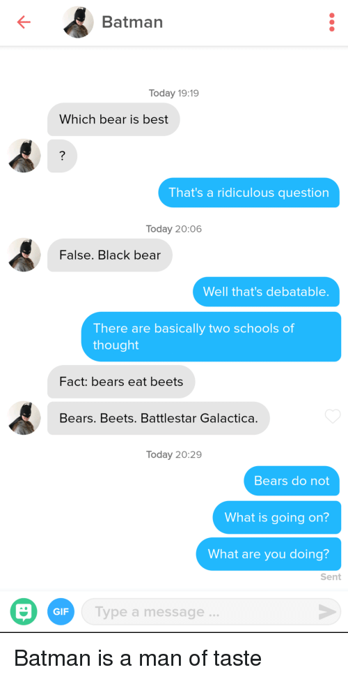 Batman, Gif, and Bear: Batman  Today 19:19  Which bear is best  That's a ridiculous question  Today 20:06  False. Black bear  Well that's debatable  There are basically two schools of  thought  Fact: bears eat beets  Bears. Beets. Battlestar Galactica.  Today 20:29  Bears do not  What is going on?  What are you doing?  Sent  GIF  ype a message Batman is a man of taste