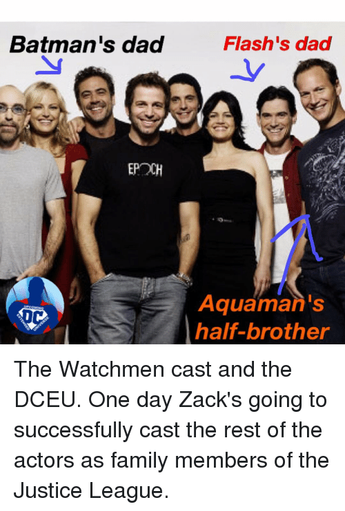 epoch: Batman's dad  EPOCH  Flash's dad  Aquaman's  half-brother The Watchmen cast and the DCEU. One day Zack's going to successfully cast the rest of the actors as family members of the Justice League.