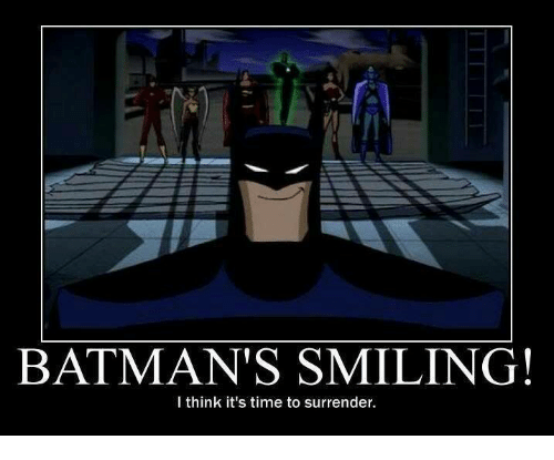 surrenders: BATMAN'S SMILING!  I think it's time to surrender.