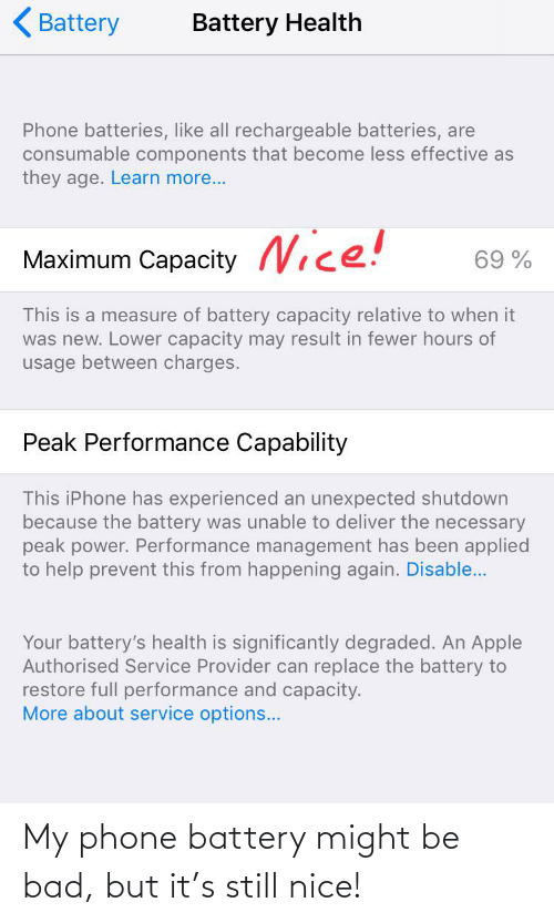 The Necessary: Battery  Battery Health  Phone batteries, like all rechargeable batteries, are  consumable components that become less effective as  they age. Learn more...  Maximum Capacity Nice!  69 %  This is a measure of battery capacity relative to when it  was new. Lower capacity may result in fewer hours of  usage between charges.  Peak Performance Capability  This iPhone has experienced an unexpected shutdown  because the battery was unable to deliver the necessary  peak power. Performance management has been applied  to help prevent this from happening again. Disable..  Your battery's health is significantly degraded. An Apple  Authorised Service Provider can replace the battery to  restore full performance and capacity.  More about service options... My phone battery might be bad, but it's still nice!