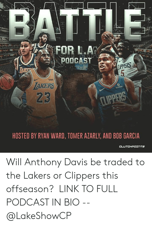 Los Angeles Lakers, Anthony Davis, and Clippers: BATTLE  FOR L.A  PODCAST  ish  IPPERS  5  wish  TAKERS  23  bumble  CLIPPERS  HOSTED BY RYAN WARD, TOMER AZARLY, AND BOB GARCIA  CLUTCHPOINTs Will Anthony Davis be traded to the Lakers or Clippers this offseason?  LINK TO FULL PODCAST IN BIO -- @LakeShowCP
