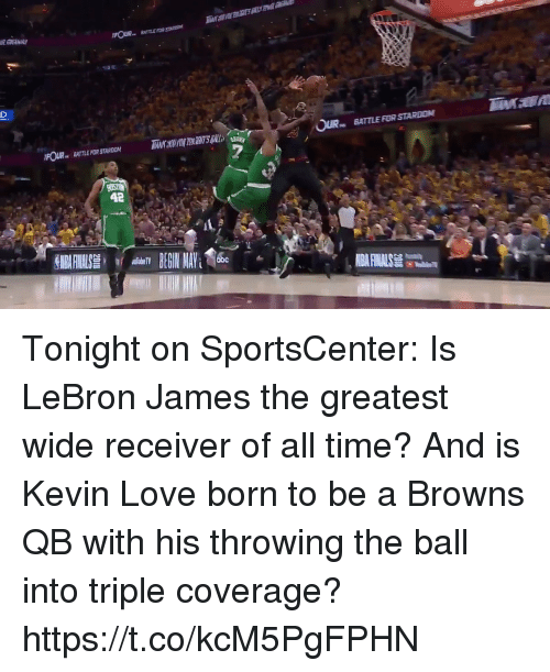 Kevin Love, LeBron James, and Love: BATTLE FOR STARON  FOUR BATTLE FOR STARDON  BATTLE FOR STARDOM  42 Tonight on SportsCenter: Is LeBron James the greatest wide receiver of all time? And is Kevin Love born to be a Browns QB with his throwing the ball into triple coverage? https://t.co/kcM5PgFPHN