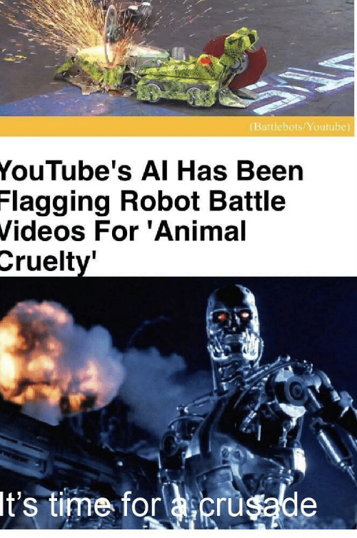 Cruelty: (Battlebots/Youtube)  YouTube's AI Has Been  Flagging Robot Battle  Videos For 'Animal  Cruelty'  It's time for acrusade