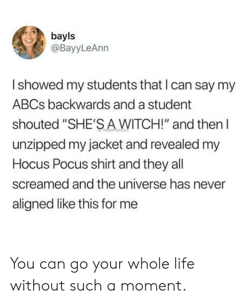 """Life, Hocus Pocus, and Never: bayls  @BayyLeAnn  I showed my students that I can say my  ABCs backwards and a student  shouted """"SHE'S A WITCH!"""" and then l  unzipped my jacket and revealed my  Hocus Pocus shirt and they all  screamed and the universe has never  aligned like this for me You can go your whole life without such a moment."""