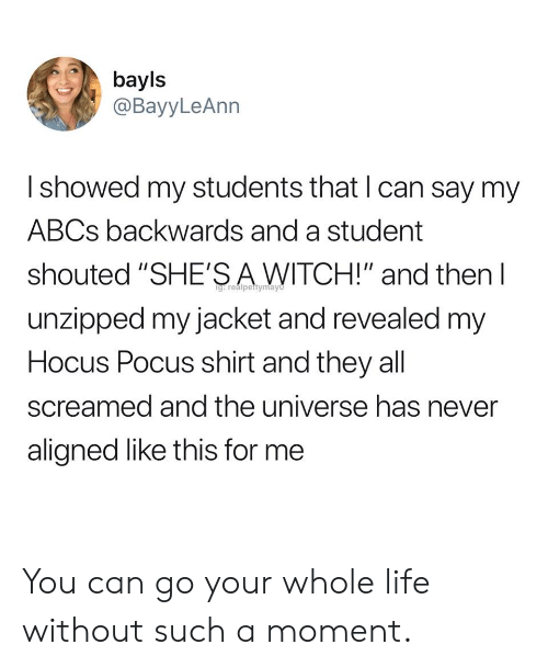 """Life, Hocus Pocus, and Never: bayls  @BayyLeAnn  I showed my students that l can say my  ABCs backwards and a student  shouted """"SHE'SAWITCH!"""" and then l  unzipped my jacket and revealed my  Hocus Pocus shirt and they all  screamed and the universe has never  aligned like this for me You can go your whole life without such a moment."""