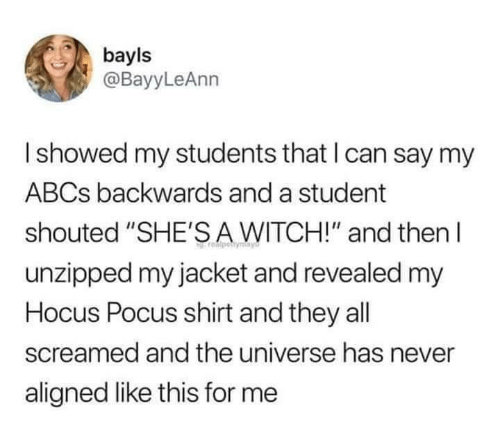 """backwards: bayls  @BayyLeAnn  Ishowed my students that I can say my  ABCS backwards and a student  shouted """"SHE'SA WITCH!"""" and then  unzipped my jacket and revealed my  Hocus Pocus shirt and they all  screamed and the universe has never  aligned like this for me"""