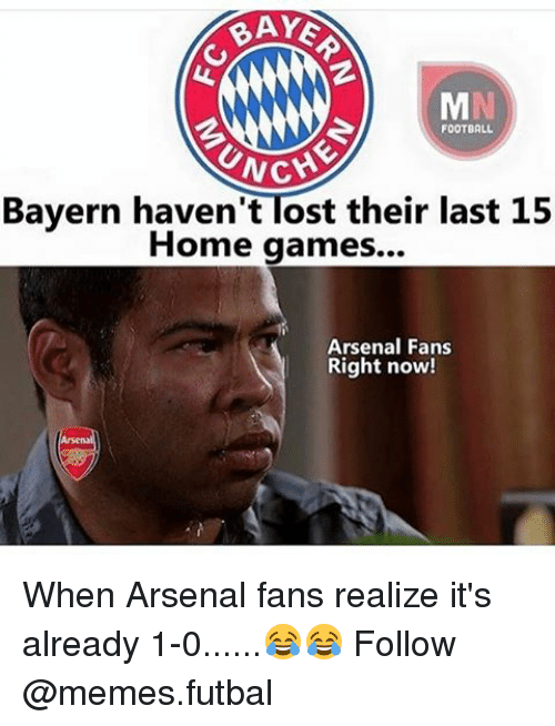 Unch: BAYS  FOOTBALL  UNCH  Bayern haven't Tost their last 15  Home games...  Arsenal Fans  Right now! When Arsenal fans realize it's already 1-0......😂😂 Follow @memes.futbal