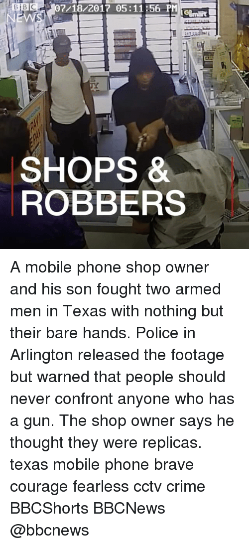 Confrontable: BB07/18/2017 05:1156 PM  SHOPS *  ROBBERS A mobile phone shop owner and his son fought two armed men in Texas with nothing but their bare hands. Police in Arlington released the footage but warned that people should never confront anyone who has a gun. The shop owner says he thought they were replicas. texas mobile phone brave courage fearless cctv crime BBCShorts BBCNews @bbcnews