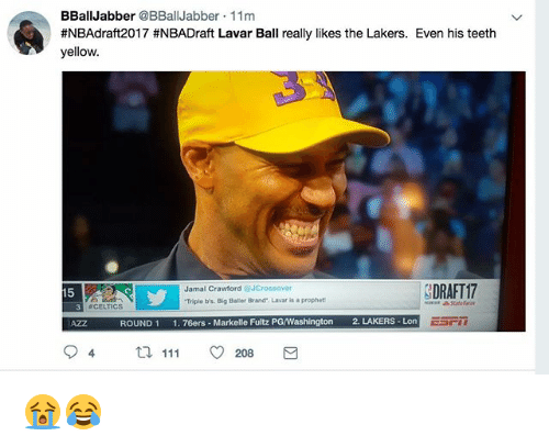 Philadelphia 76ers, Los Angeles Lakers, and Nba: BBall Jabber  @BBall Jabber 11m  #NBAdraft2017 #NBADraft Lavar Ball really likes the Lakers. Even his teeth  yellow.  DRAFT17  Jamal Crawford  OJCross over  15  Triple bs. Big Baler Brand'. Lavar is a prophet  3 CELTICS  ROUND 1  1. 76ers Markelle Fultz PGWashington 2. LAKERS -Lon  4 111 O 208 😭😂