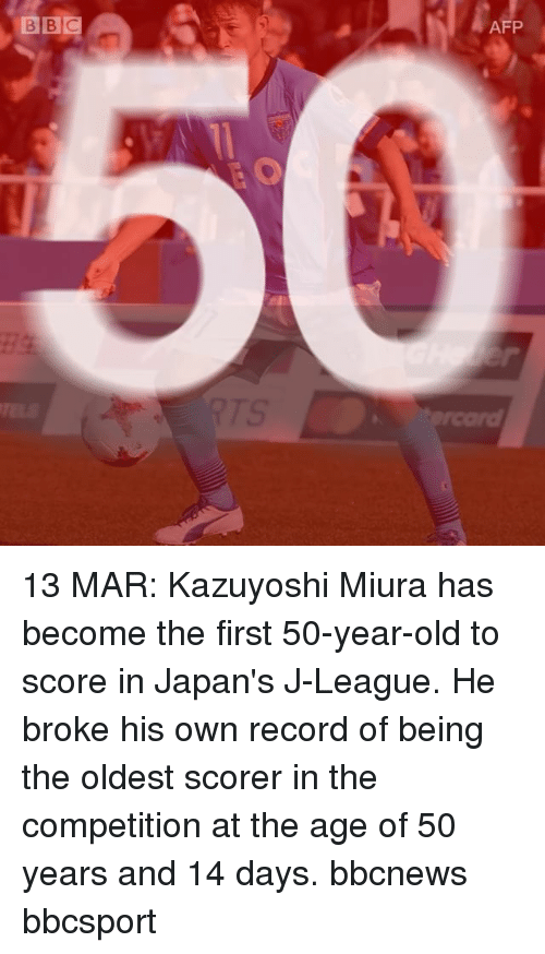 50 Year Old: BBC  AFP 13 MAR: Kazuyoshi Miura has become the first 50-year-old to score in Japan's J-League. He broke his own record of being the oldest scorer in the competition at the age of 50 years and 14 days. bbcnews bbcsport