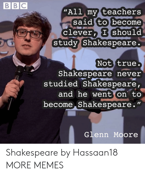 """Moore: BBC  """"All my teachers  said to become  Clever, I should  study Shakespeare.  Not true.  Shakespeare never  studied Shakespeare,  and he went on to  become Shakespeare.""""  Glenn Moore Shakespeare by Hassaan18 MORE MEMES"""