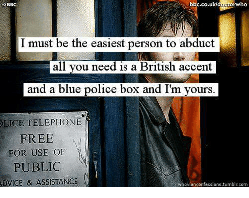 police box: bbc.co.uk/docto torwho  BBC  must be the easiest person to abduct  all you need is a British accent  and a blue police box and I'm yours.  TELEPHONE  FREE  FOR USE OF  PUBLIC  ADVICE & ASSISTANCE  whovian confessions,tumblr.com