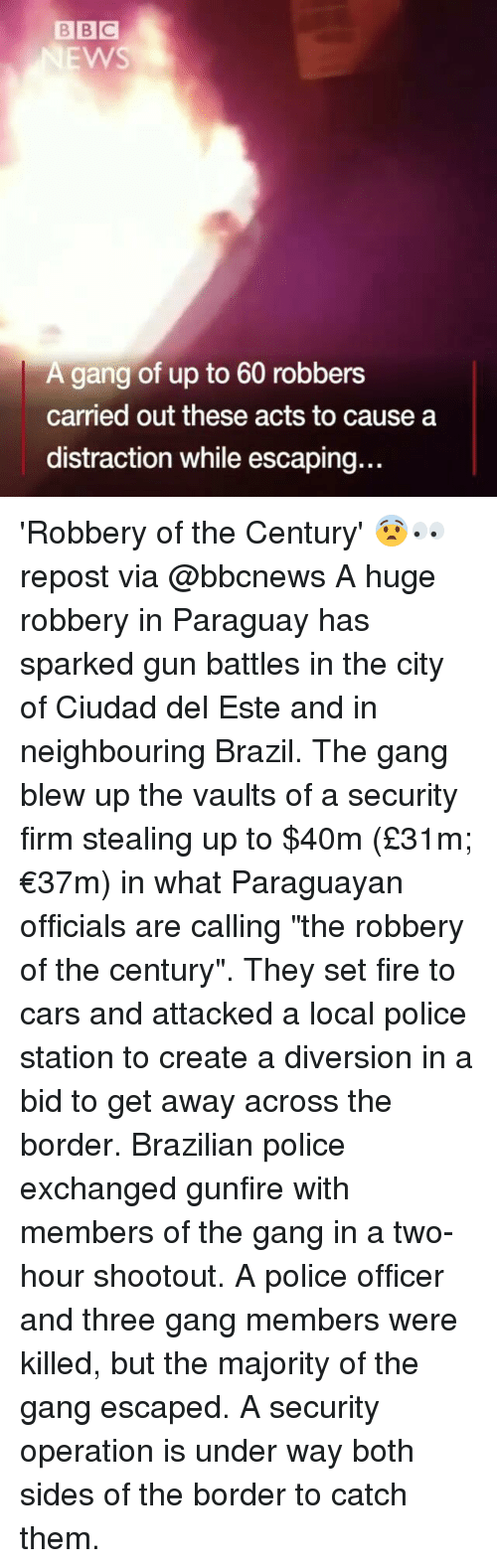 """Cars, Fire, and Memes: BBC  EWS  A gang of up to 60 robbers  carried out these acts to cause a  distraction while escaping.. 'Robbery of the Century' 😨👀 repost via @bbcnews A huge robbery in Paraguay has sparked gun battles in the city of Ciudad del Este and in neighbouring Brazil. The gang blew up the vaults of a security firm stealing up to $40m (£31m; €37m) in what Paraguayan officials are calling """"the robbery of the century"""". They set fire to cars and attacked a local police station to create a diversion in a bid to get away across the border. Brazilian police exchanged gunfire with members of the gang in a two-hour shootout. A police officer and three gang members were killed, but the majority of the gang escaped. A security operation is under way both sides of the border to catch them."""