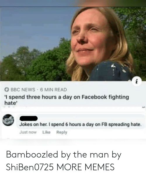 Bbc News: BBC NEWS 6 MIN READ  I spend three hours a day on Facebook fighting  hate'  Jokes on her. I spend 6 hours a day on FB spreading hate.  Just now Like Reply Bamboozled by the man by ShiBen0725 MORE MEMES